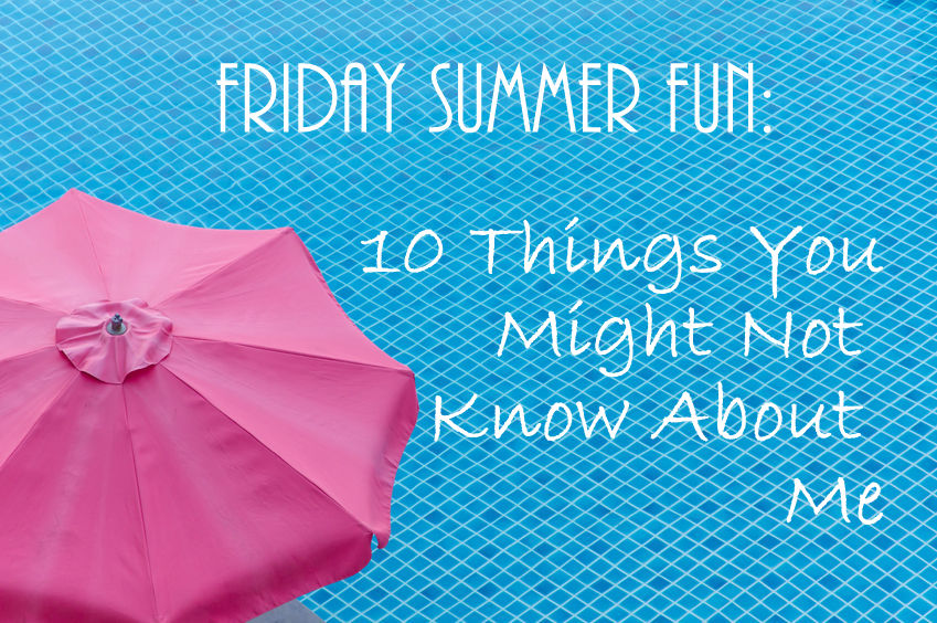 Friday Summer Fun: 10 Things You Might Not Know About Me